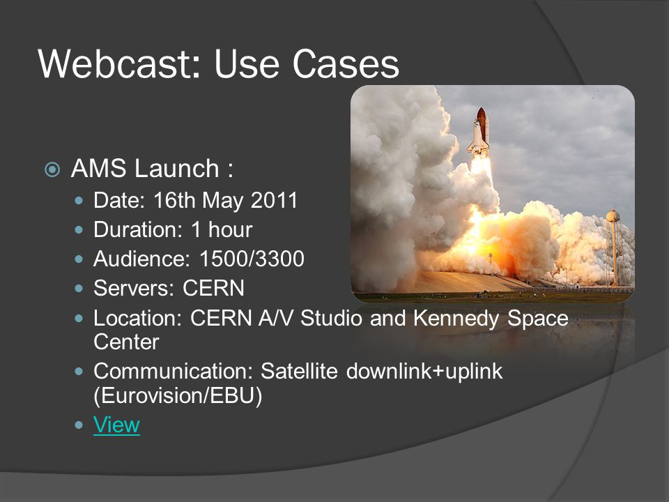 Webcast: Use Cases  AMS Launch : Date: 16th May 2011 Duration: 1 hour Audience: 1500/3300 Servers: CERN Location: CERN A/V Studio and Kennedy Space Center Communication: Satellite downlink+uplink (Eurovision/EBU) View