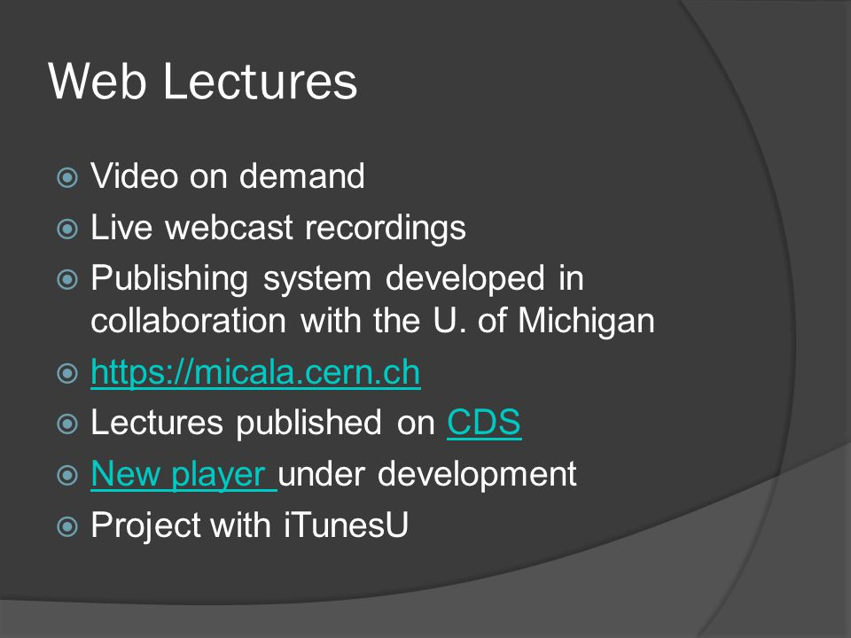 Web Lectures  Processes: Recording 2 videos full frame ○ Camera ○ Slides Automated change detection on Slides Manual slides check Creation of XML file Transcoding to web formats Publishing on CDS