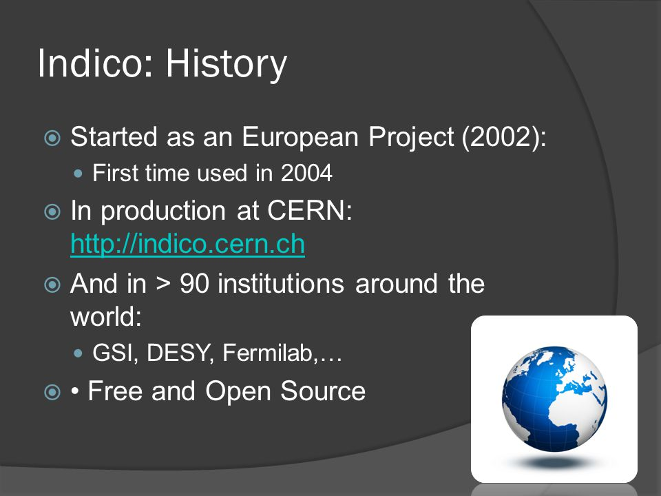 Indico: History  Started as an European Project (2002): First time used in 2004  In production at CERN: http://indico.cern.ch http://indico.cern.ch  And in > 90 institutions around the world: GSI, DESY, Fermilab,…  Free and Open Source