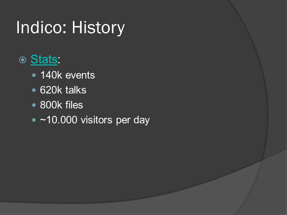 Indico: History  Stats: Stats 140k events 620k talks 800k files ~10.000 visitors per day