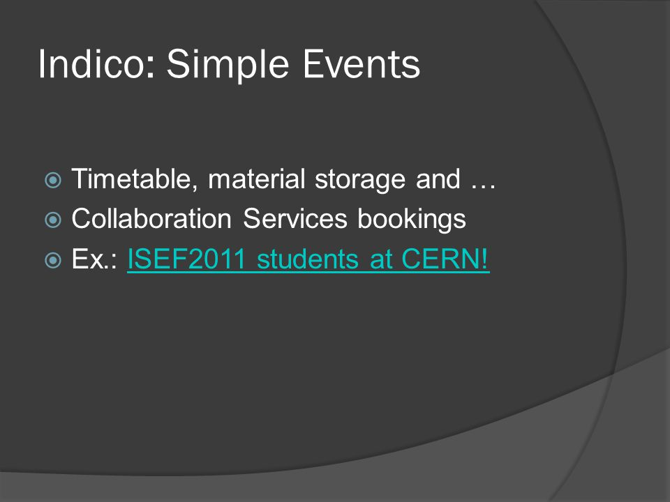 Indico: Simple Events  Timetable, material storage and …  Collaboration Services bookings  Ex.: ISEF2011 students at CERN!ISEF2011 students at CERN!