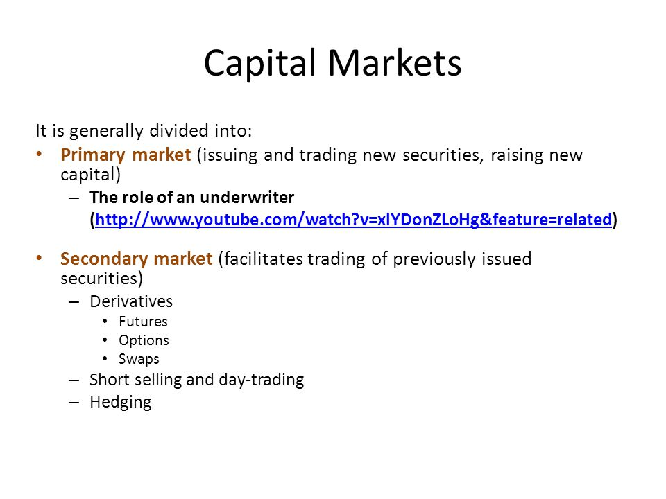Capital Markets It is generally divided into: Primary market (issuing and trading new securities, raising new capital) – The role of an underwriter (http://www.youtube.com/watch v=xlYDonZLoHg&feature=related)http://www.youtube.com/watch v=xlYDonZLoHg&feature=related Secondary market (facilitates trading of previously issued securities) – Derivatives Futures Options Swaps – Short selling and day-trading – Hedging