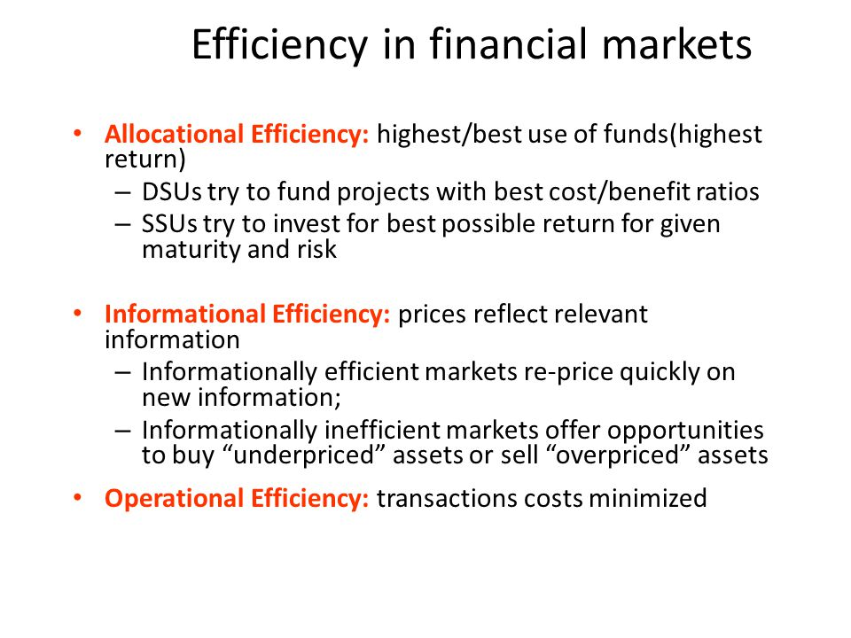 Efficiency in financial markets Allocational Efficiency: highest/best use of funds(highest return) – DSUs try to fund projects with best cost/benefit ratios – SSUs try to invest for best possible return for given maturity and risk Informational Efficiency: prices reflect relevant information – Informationally efficient markets re-price quickly on new information; – Informationally inefficient markets offer opportunities to buy underpriced assets or sell overpriced assets Operational Efficiency: transactions costs minimized