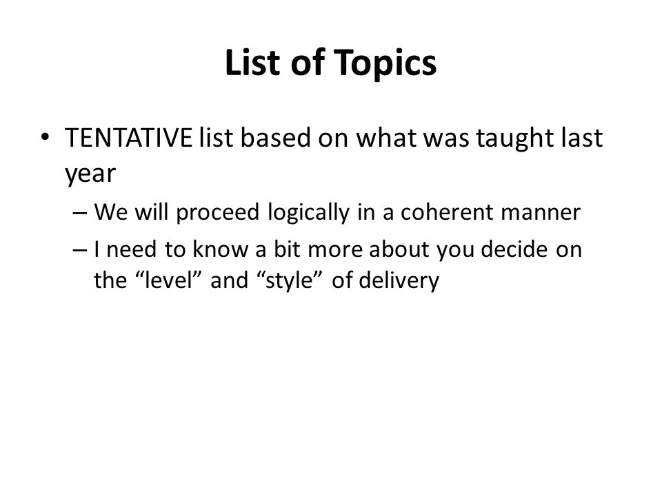 List of Topics TENTATIVE list based on what was taught last year – We will proceed logically in a coherent manner – I need to know a bit more about you decide on the level and style of delivery