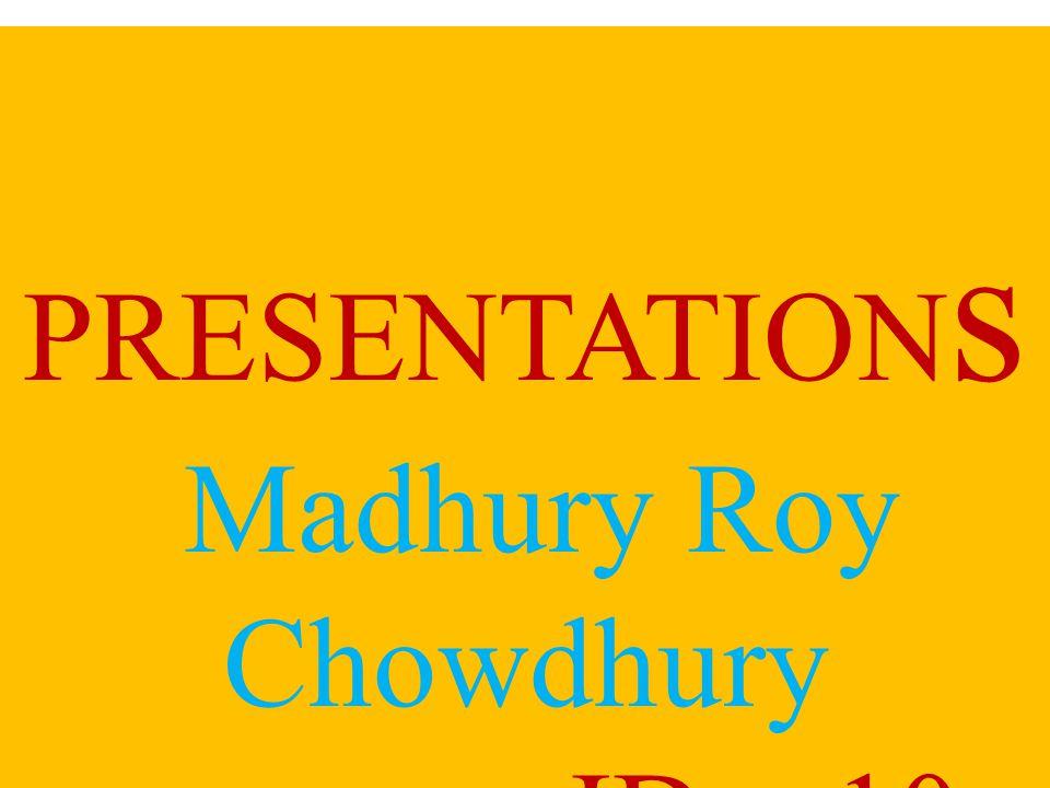 PRESENTATION s Madhury Roy Chowdhury ID—10