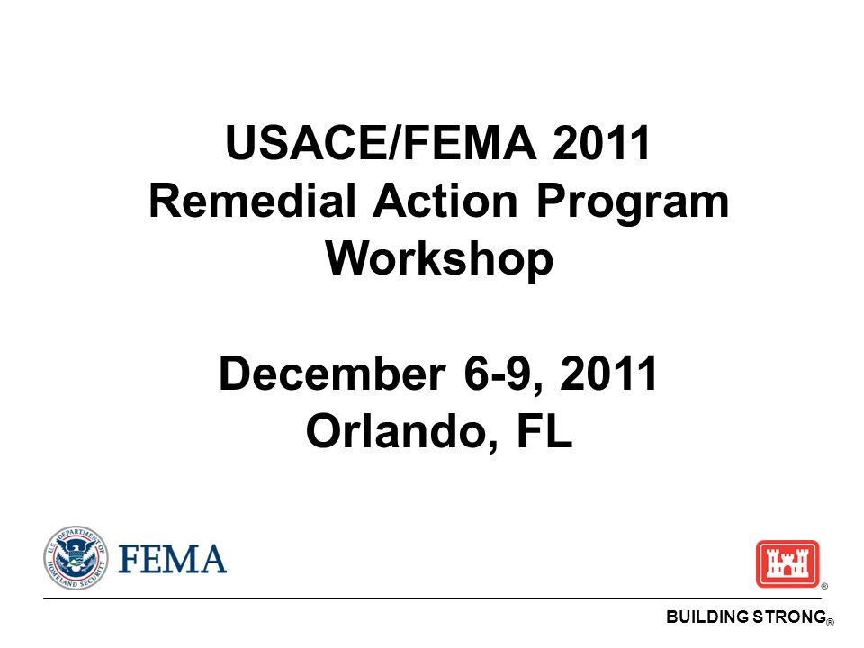 BUILDING STRONG ® USACE/FEMA 2011 Remedial Action Program Workshop December 6-9, 2011 Orlando, FL