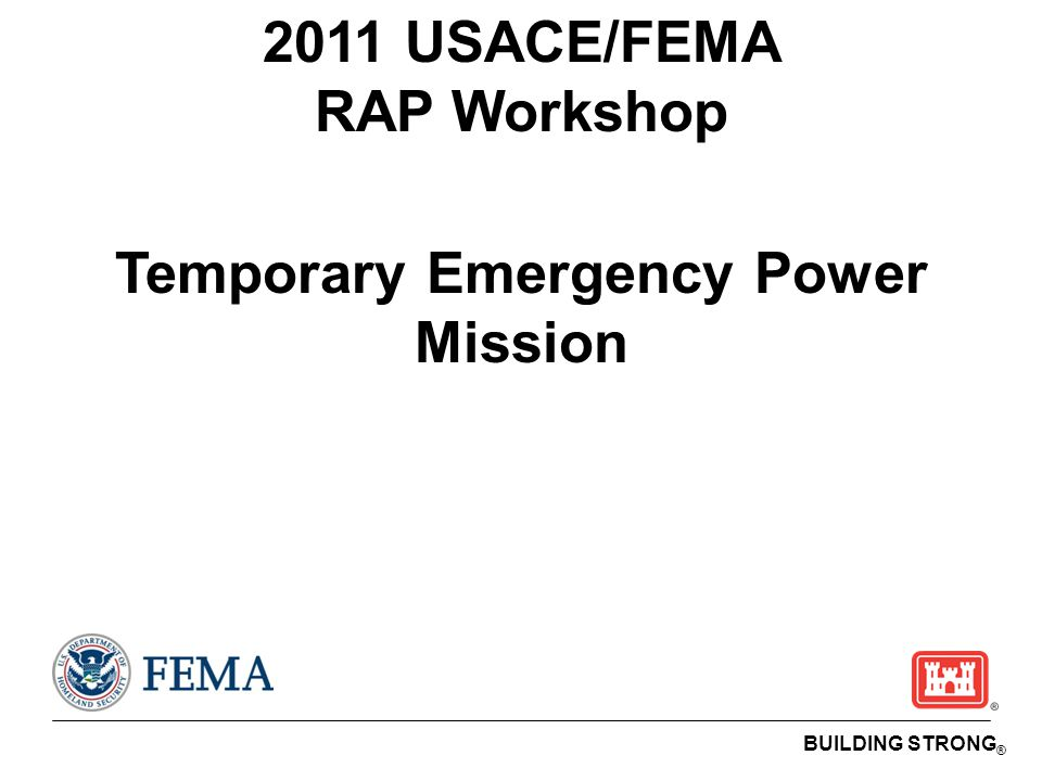 BUILDING STRONG ® Temporary Emergency Power Mission 2011 USACE/FEMA RAP Workshop