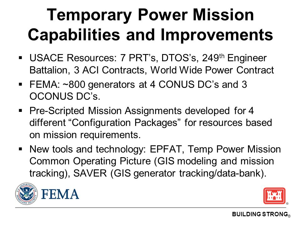 BUILDING STRONG ® Temporary Power Mission Capabilities and Improvements  USACE Resources: 7 PRT's, DTOS's, 249 th Engineer Battalion, 3 ACI Contracts, World Wide Power Contract  FEMA: ~800 generators at 4 CONUS DC's and 3 OCONUS DC's.