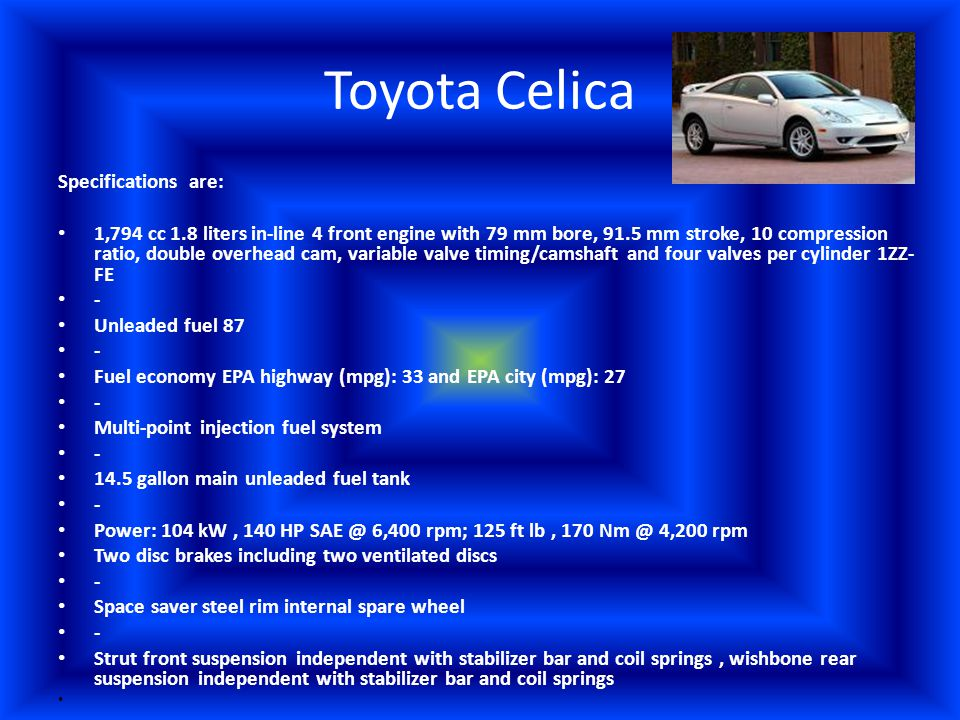 Toyota Celica Specifications are: 1,794 cc 1.8 liters in-line 4 front engine with 79 mm bore, 91.5 mm stroke, 10 compression ratio, double overhead cam, variable valve timing/camshaft and four valves per cylinder 1ZZ- FE - Unleaded fuel 87 - Fuel economy EPA highway (mpg): 33 and EPA city (mpg): 27 - Multi-point injection fuel system - 14.5 gallon main unleaded fuel tank - Power: 104 kW, 140 HP SAE @ 6,400 rpm; 125 ft lb, 170 Nm @ 4,200 rpm Two disc brakes including two ventilated discs - Space saver steel rim internal spare wheel - Strut front suspension independent with stabilizer bar and coil springs, wishbone rear suspension independent with stabilizer bar and coil springs