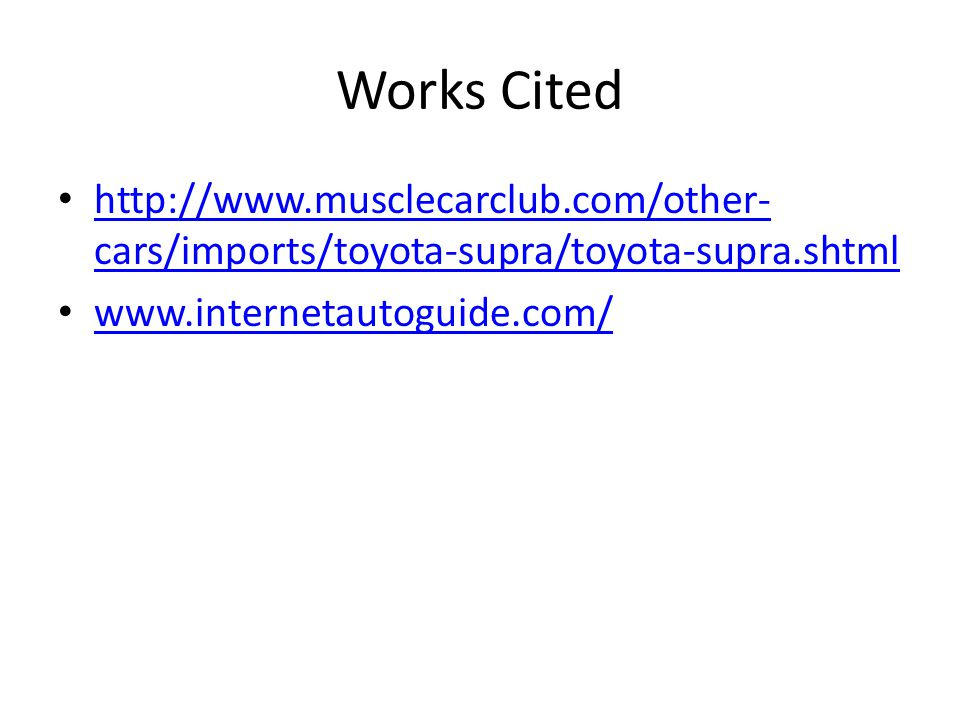 Works Cited http://www.musclecarclub.com/other- cars/imports/toyota-supra/toyota-supra.shtml http://www.musclecarclub.com/other- cars/imports/toyota-supra/toyota-supra.shtml www.internetautoguide.com/