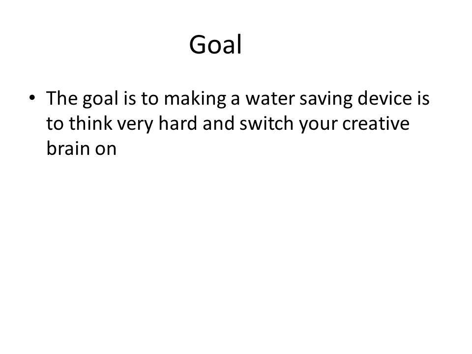 Goal The goal is to making a water saving device is to think very hard and switch your creative brain on
