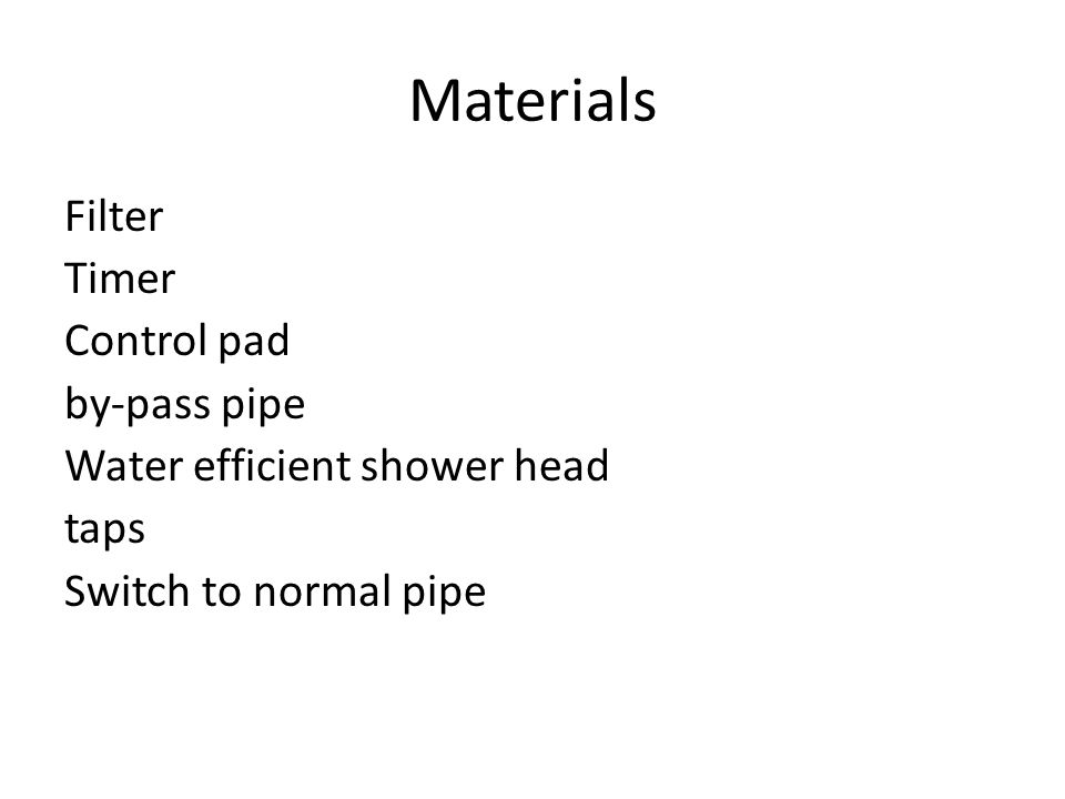 Materials Filter Timer Control pad by-pass pipe Water efficient shower head taps Switch to normal pipe