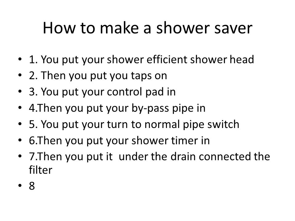 How to make a shower saver 1. You put your shower efficient shower head 2. Then you put you taps on 3. You put your control pad in 4.Then you put your