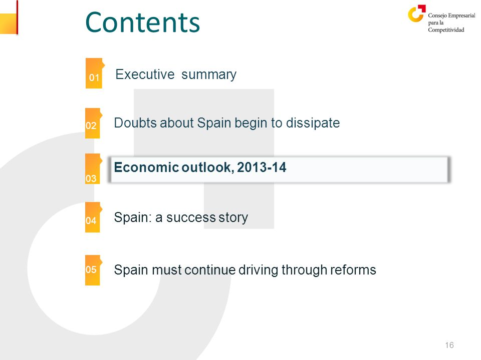 Contents 01 Executive summary 01 02 03 05 04 05 Doubts about Spain begin to dissipate Spain: a success story Economic outlook, 2013-14 16 Spain must continue driving through reforms 05
