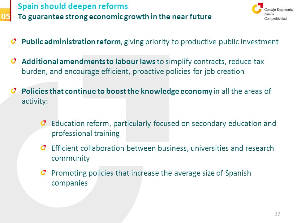Spain should deepen reforms To guarantee strong economic growth in the near future Public administration reform, giving priority to productive public investment Additional amendments to labour laws to simplify contracts, reduce tax burden, and encourage efficient, proactive policies for job creation Policies that continue to boost the knowledge economy in all the areas of activity: Education reform, particularly focused on secondary education and professional training Efficient collaboration between business, universities and research community Promoting policies that increase the average size of Spanish companies 33 05
