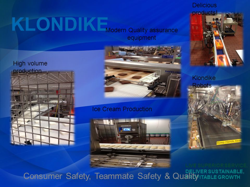 LIVE SUPERIOR SERVICE, DELIVER SUSTAINABLE, PROFITABLE GROWTH KLONDIKE Consumer Safety, Teammate Safety & Quality Delicious products.