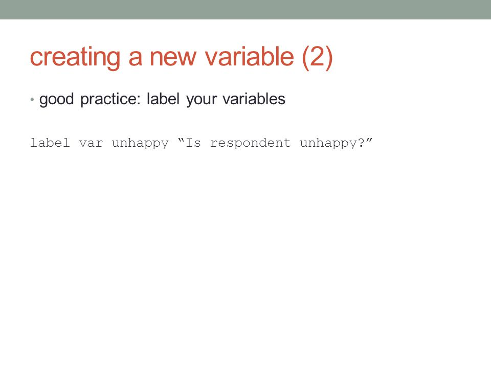 creating a new variable (2) good practice: label your variables label var unhappy Is respondent unhappy