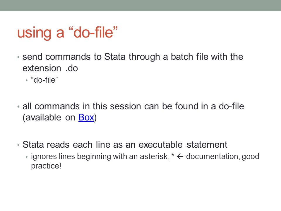 using a do-file send commands to Stata through a batch file with the extension.do do-file all commands in this session can be found in a do-file (available on Box)Box Stata reads each line as an executable statement ignores lines beginning with an asterisk, *  documentation, good practice!