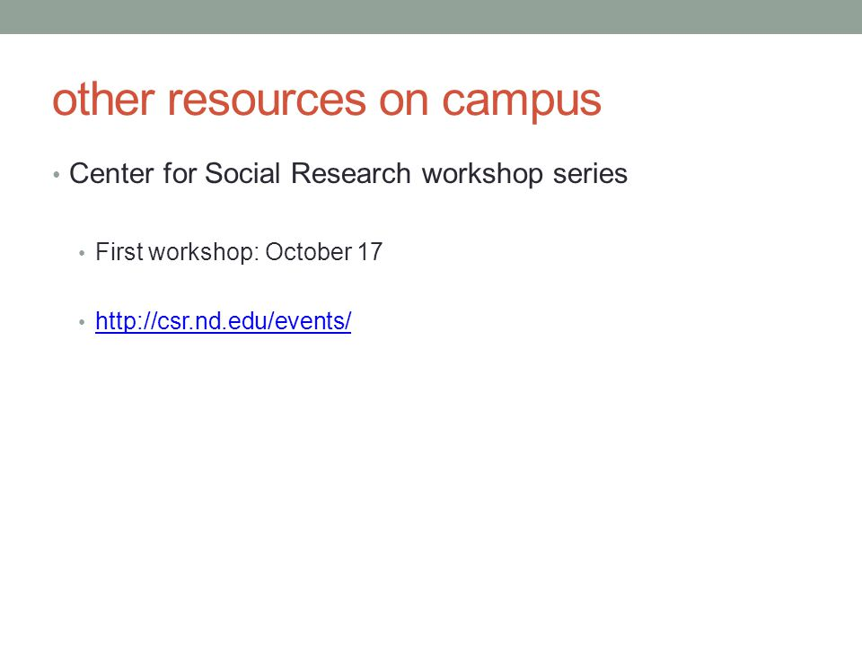 other resources on campus Center for Social Research workshop series First workshop: October 17 http://csr.nd.edu/events/