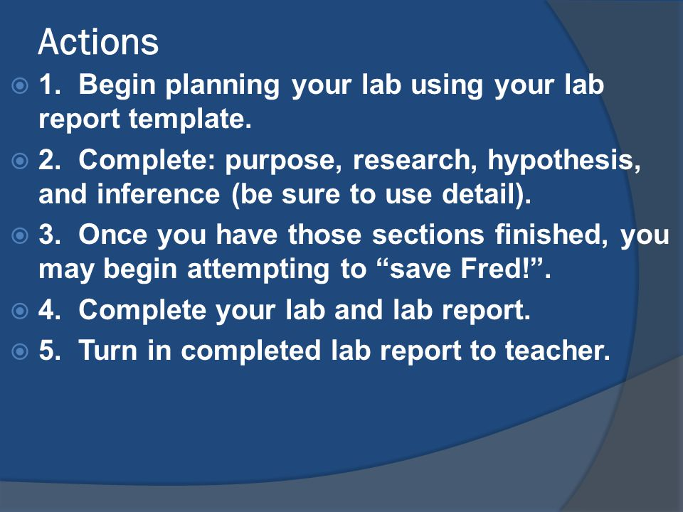 Actions  1. Begin planning your lab using your lab report template.  2. Complete: purpose, research, hypothesis, and inference (be sure to use detai