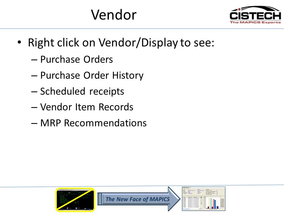 Vendor Right click on Vendor/Display to see: – Purchase Orders – Purchase Order History – Scheduled receipts – Vendor Item Records – MRP Recommendations