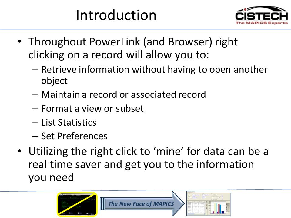 Introduction This session will explore: – The relationships between Mapics files – Some of the records/files where the right click can be used to retrieve data – Maintenance functions available for the record – Customizing the column in the view – Records where the right click can be used to invoke PowerLink settings – Compare function between 2 records/orders