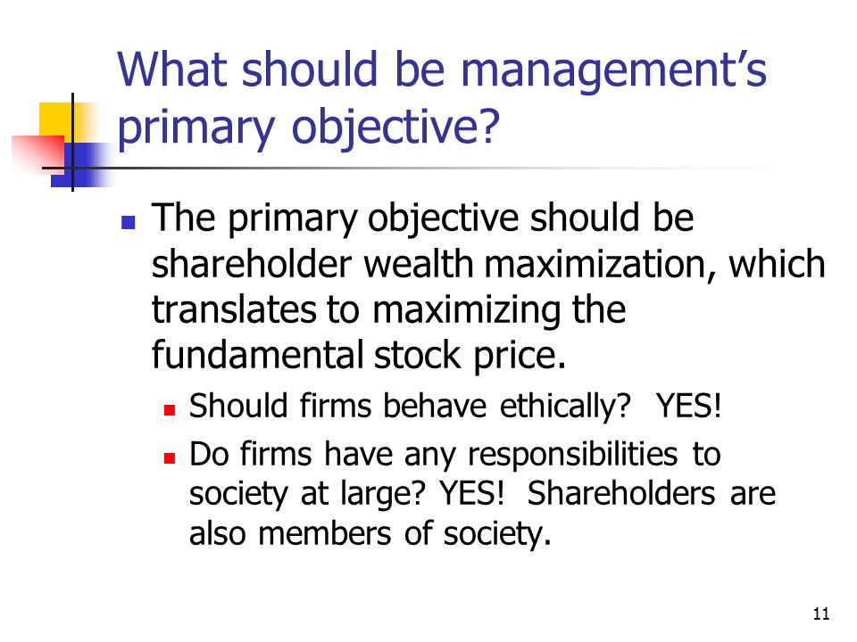 11 What should be management's primary objective? The primary objective should be shareholder wealth maximization, which translates to maximizing the