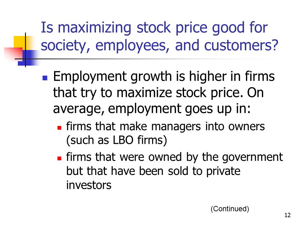 12 Is maximizing stock price good for society, employees, and customers? Employment growth is higher in firms that try to maximize stock price. On ave