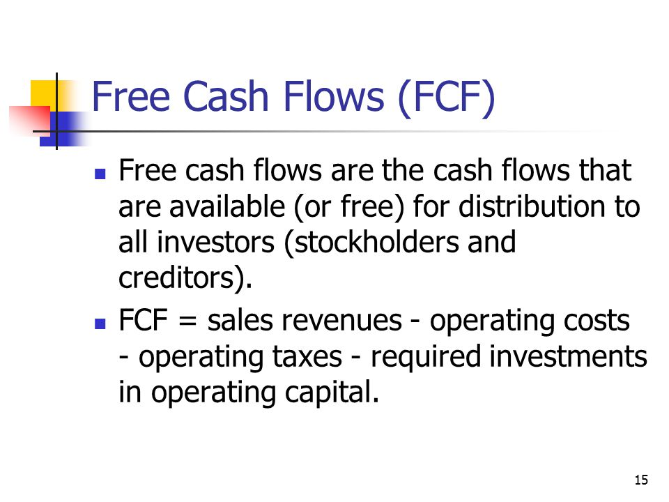 15 Free Cash Flows (FCF) Free cash flows are the cash flows that are available (or free) for distribution to all investors (stockholders and creditors