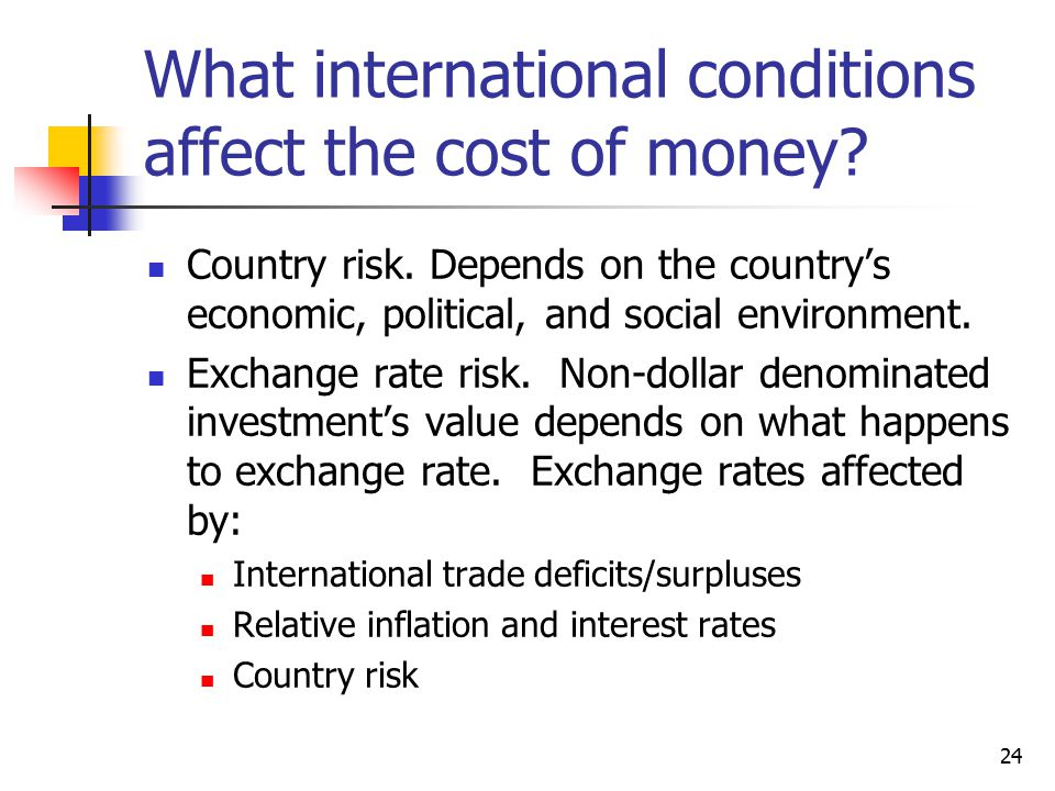 24 What international conditions affect the cost of money? Country risk. Depends on the country's economic, political, and social environment. Exchang