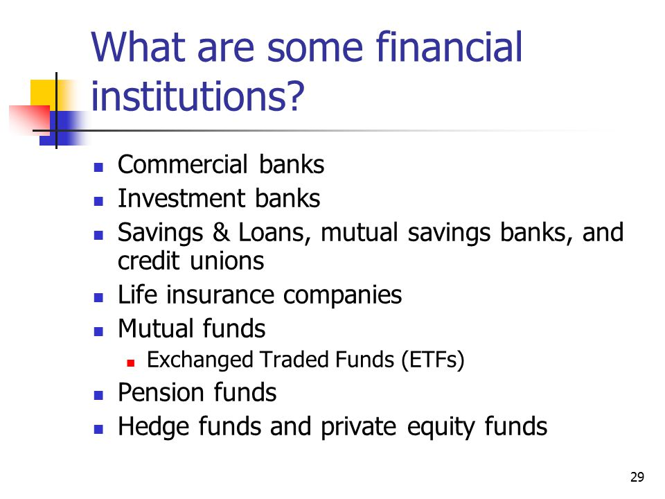 29 What are some financial institutions? Commercial banks Investment banks Savings & Loans, mutual savings banks, and credit unions Life insurance com