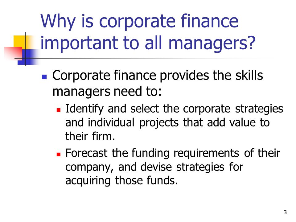 3 Why is corporate finance important to all managers? Corporate finance provides the skills managers need to: Identify and select the corporate strate