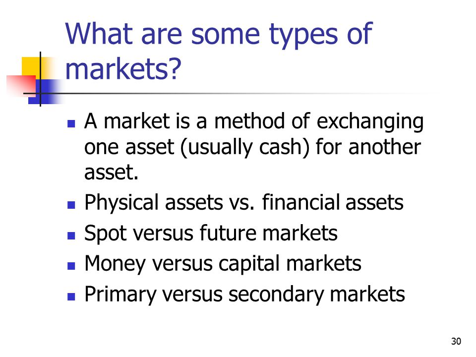 30 What are some types of markets? A market is a method of exchanging one asset (usually cash) for another asset. Physical assets vs. financial assets