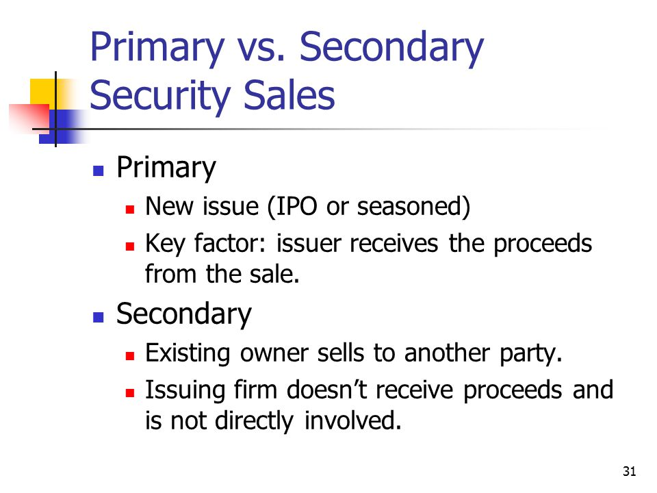31 Primary vs. Secondary Security Sales Primary New issue (IPO or seasoned) Key factor: issuer receives the proceeds from the sale. Secondary Existing