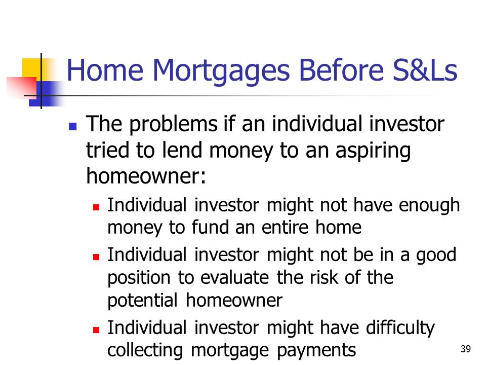 39 Home Mortgages Before S&Ls The problems if an individual investor tried to lend money to an aspiring homeowner: Individual investor might not have