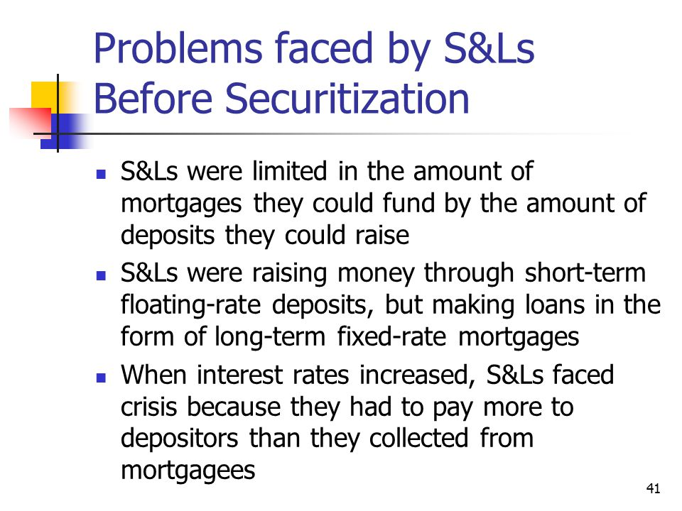 41 Problems faced by S&Ls Before Securitization S&Ls were limited in the amount of mortgages they could fund by the amount of deposits they could rais