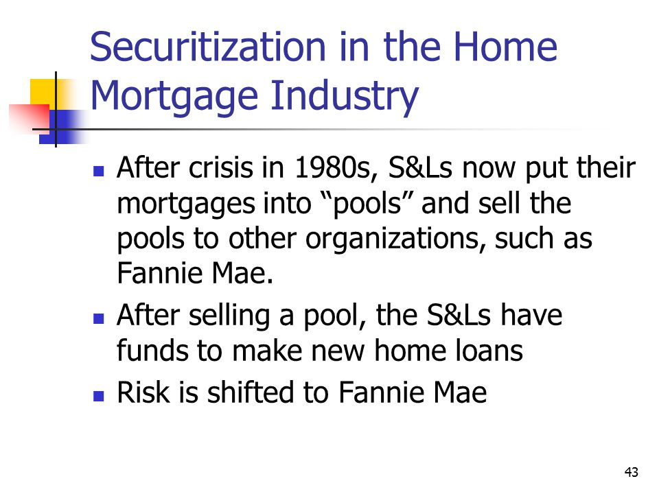 """43 Securitization in the Home Mortgage Industry After crisis in 1980s, S&Ls now put their mortgages into """"pools"""" and sell the pools to other organizat"""