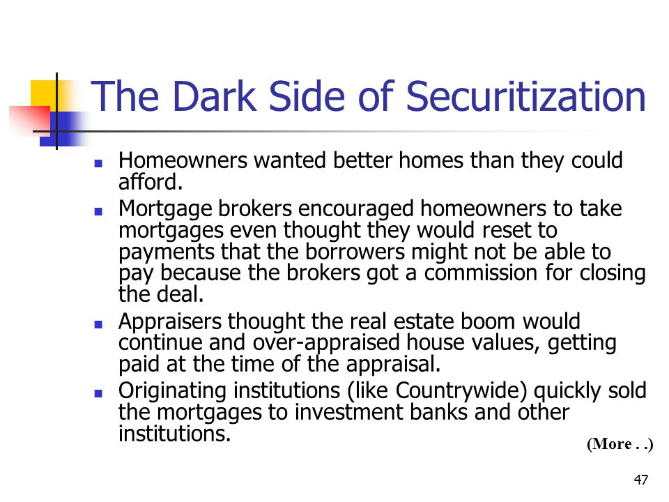 47 The Dark Side of Securitization Homeowners wanted better homes than they could afford. Mortgage brokers encouraged homeowners to take mortgages eve