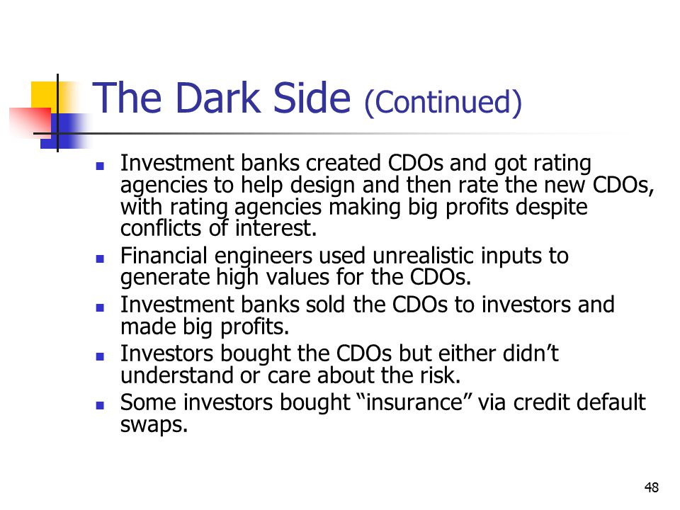 48 The Dark Side (Continued) Investment banks created CDOs and got rating agencies to help design and then rate the new CDOs, with rating agencies mak