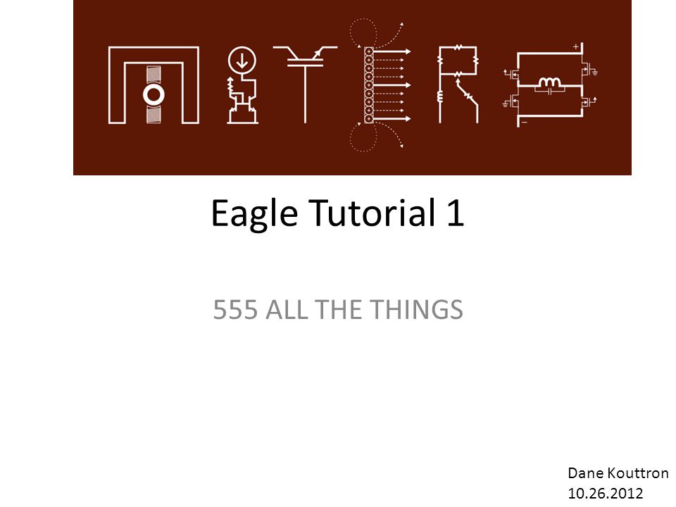 Eagle Tutorial 1 555 ALL THE THINGS Dane Kouttron 10.26.2012