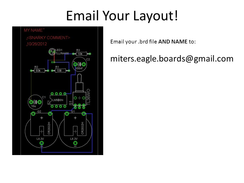 Email Your Layout! Email your.brd file AND NAME to: miters.eagle.boards@gmail.com