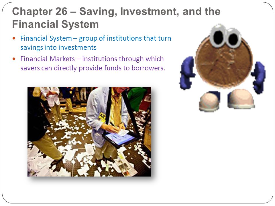 Chapter 26 – Saving, Investment, and the Financial System Financial System – group of institutions that turn savings into investments Financial Market