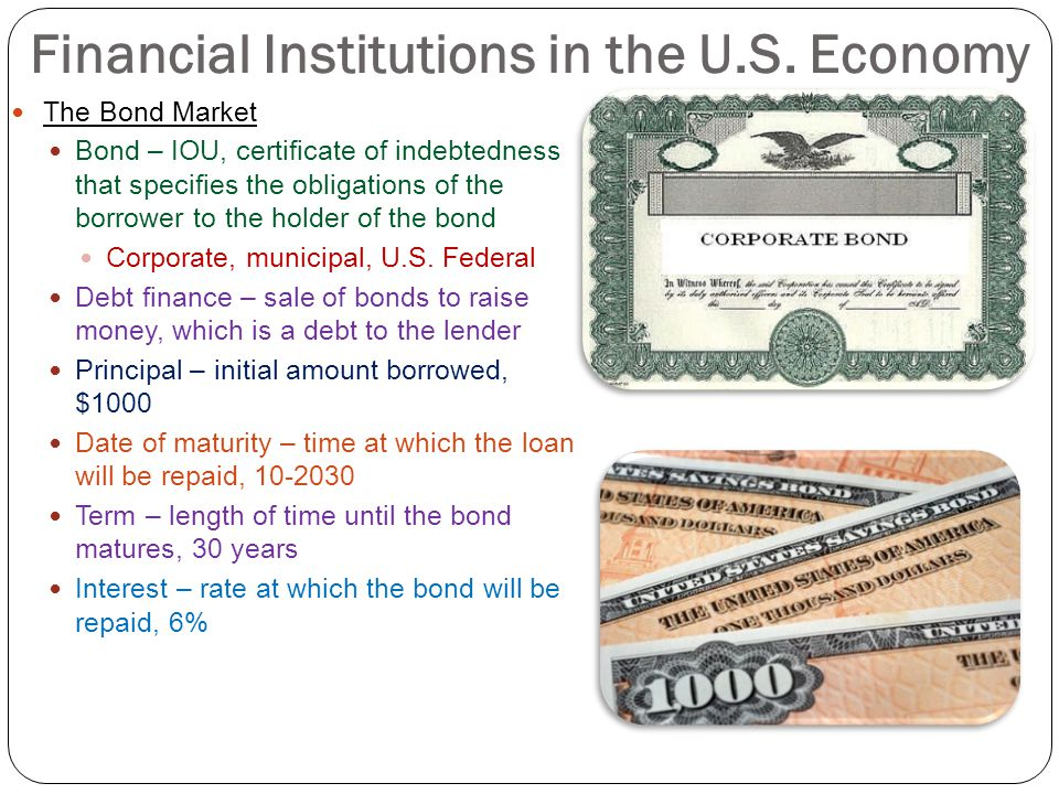 Financial Institutions in the U.S. Economy The Bond Market Bond – IOU, certificate of indebtedness that specifies the obligations of the borrower to t