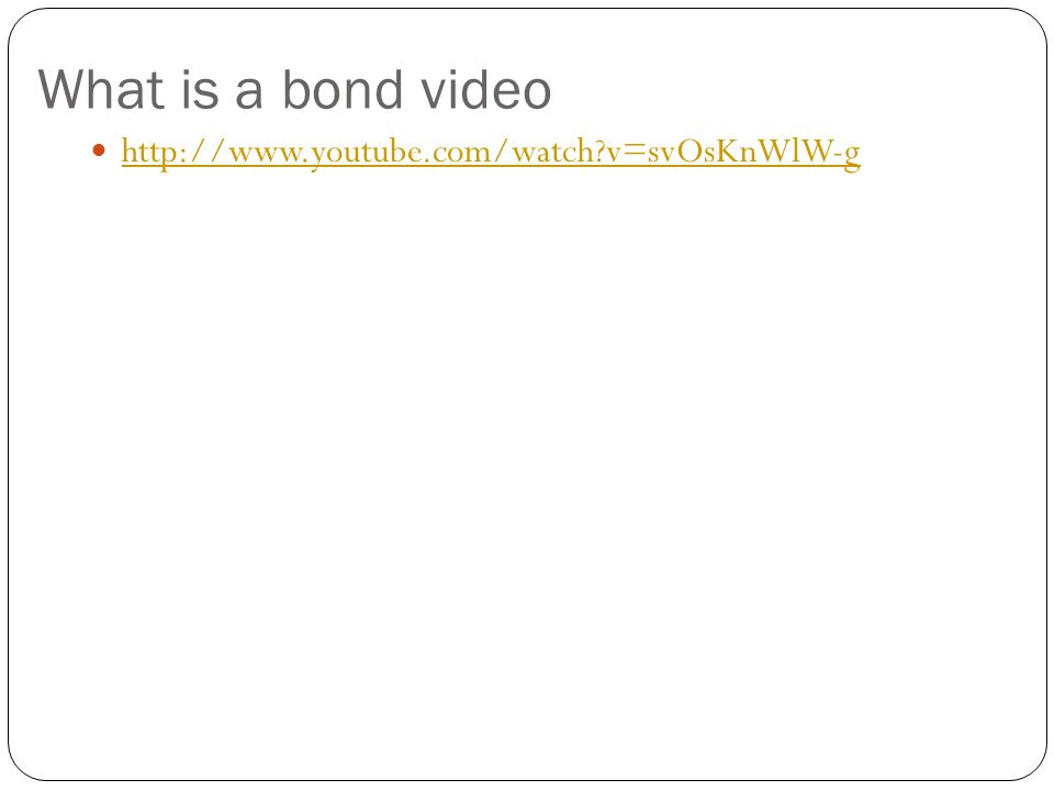 What is a bond video http://www.youtube.com/watch?v=svOsKnWlW-g