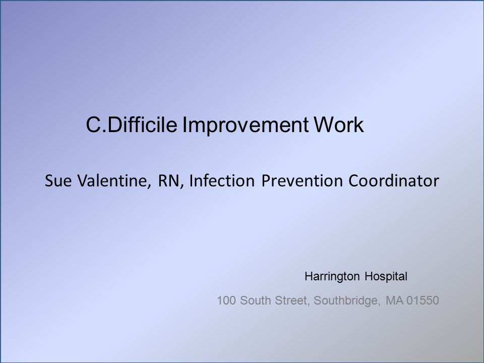 Sue Valentine, RN, Infection Prevention Coordinator Harrington Hospital 100 South Street, Southbridge, MA 01550 C.Difficile Improvement Work
