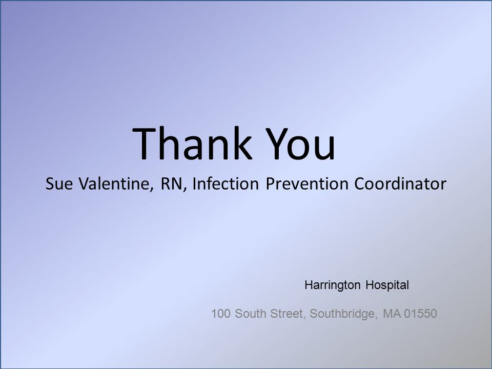 Sue Valentine, RN, Infection Prevention Coordinator Thank You Harrington Hospital 100 South Street, Southbridge, MA 01550