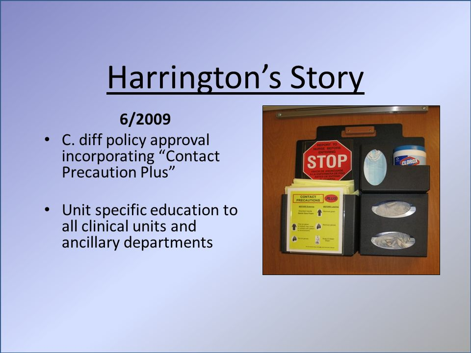 "Harrington's Story 6/2009 C. diff policy approval incorporating ""Contact Precaution Plus"" Unit specific education to all clinical units and ancillary"