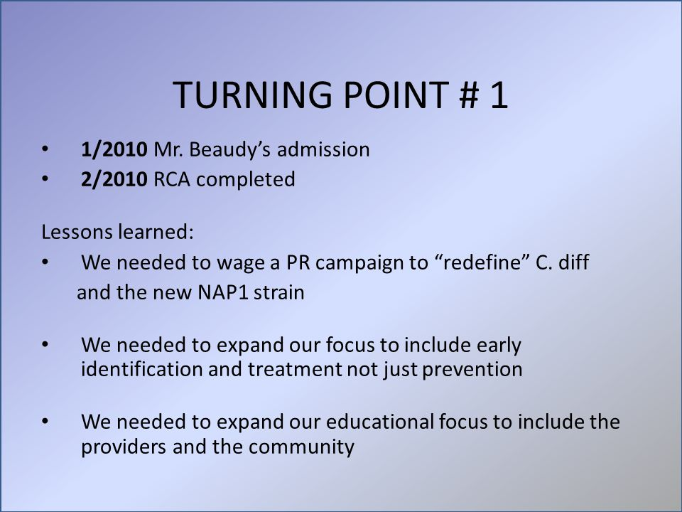 "TURNING POINT # 1 1/2010 Mr. Beaudy's admission 2/2010 RCA completed Lessons learned: We needed to wage a PR campaign to ""redefine"" C. diff and the ne"