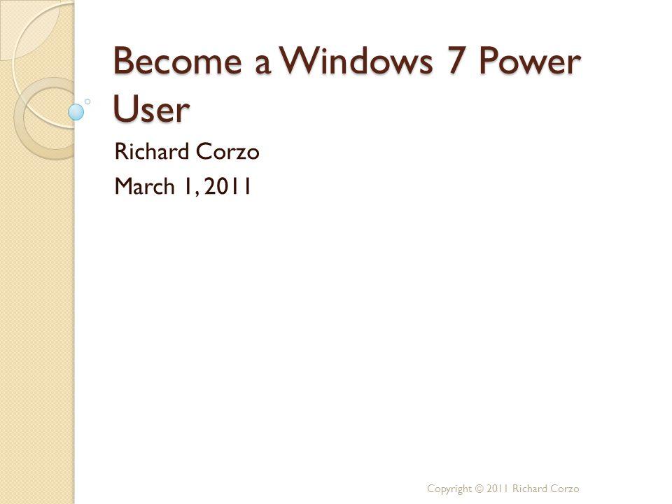 Become a Windows 7 Power User Richard Corzo March 1, 2011 Copyright © 2011 Richard Corzo