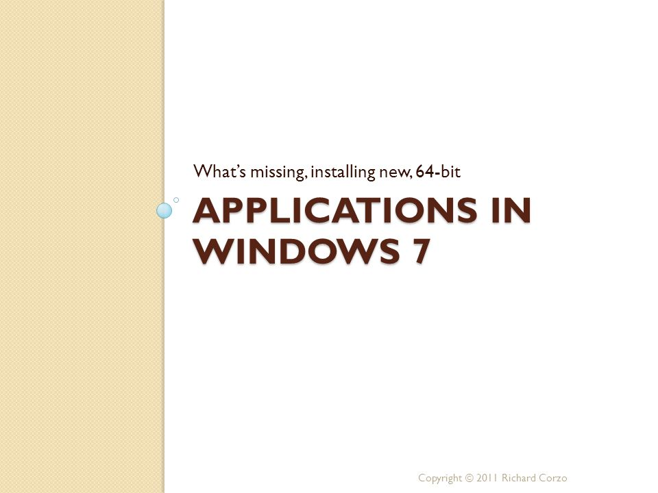 APPLICATIONS IN WINDOWS 7 What's missing, installing new, 64-bit Copyright © 2011 Richard Corzo